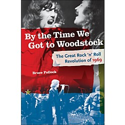 Backbeat Books By The Time We Got To Woodstock - The Great Rock 'N' Roll Revolution Of 1969