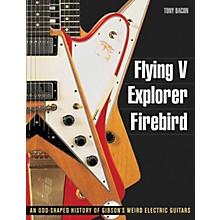 Backbeat Books Flying V Explorer Firebird: An Odd-Shapted History Of Gibson'S Weird Electric Guitars