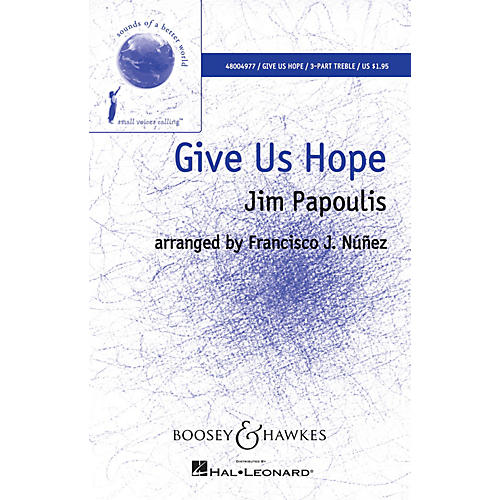 Boosey and Hawkes Give Us Hope (Sounds of a Better World) 3 Part composed by Jim Papoulis arranged by Francisco Núñez