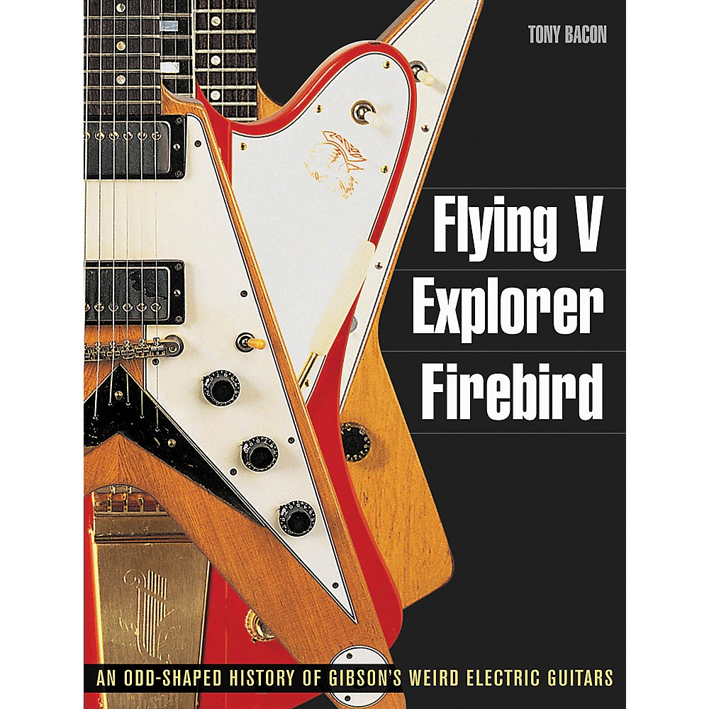 Backbeat Books Flying V Explorer Firebird: An Odd-Shapted History Of Gibson'S Weird Electric Guitars
