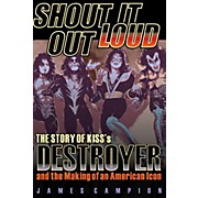 Backbeat Books Shout It Out Loud: The Story Of KISS's Destroyer and the Making of an American Icon