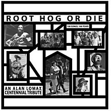 Alan Lomax - Root Hog Or Die 100 Years 100 Songs - Alan Lomax Centennial Tribute