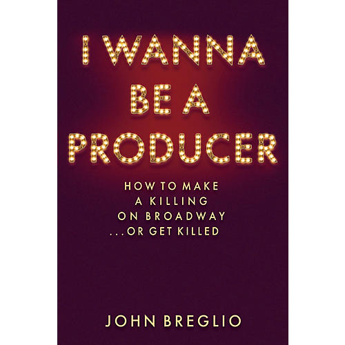 Applause Books I Wanna Be a Producer Applause Books Series Hardcover Written by John Breglio