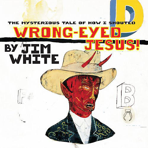 Alliance Jim White - Mysterious Tale of How I Shouted Wrong-Eyed Jesus!