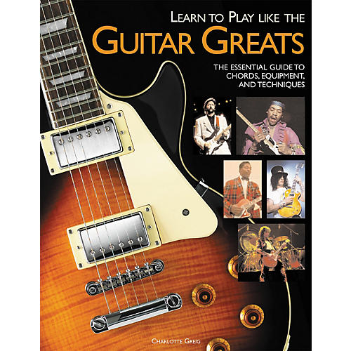 Hal Leonard Learn to Play Like the Guitar Greats: The Essential Guide to Chords, Equipment and Techniques