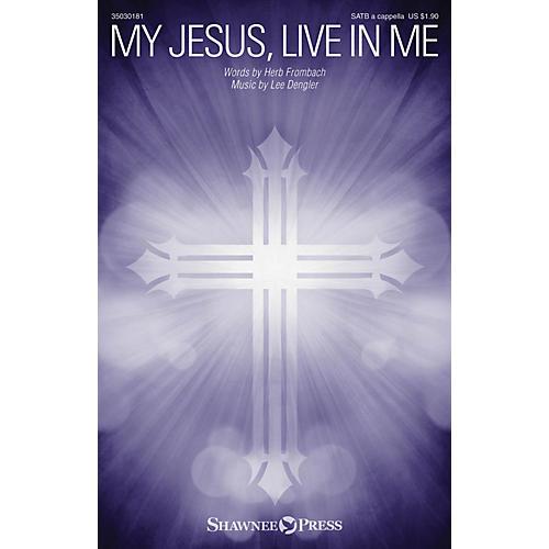 Shawnee Press My Jesus, Live in Me SATB a cappella composed by Lee Dengler