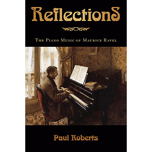 Amadeus Press Reflections (The Piano Music of Maurice Ravel) Amadeus Series Hardcover Written by Paul Roberts