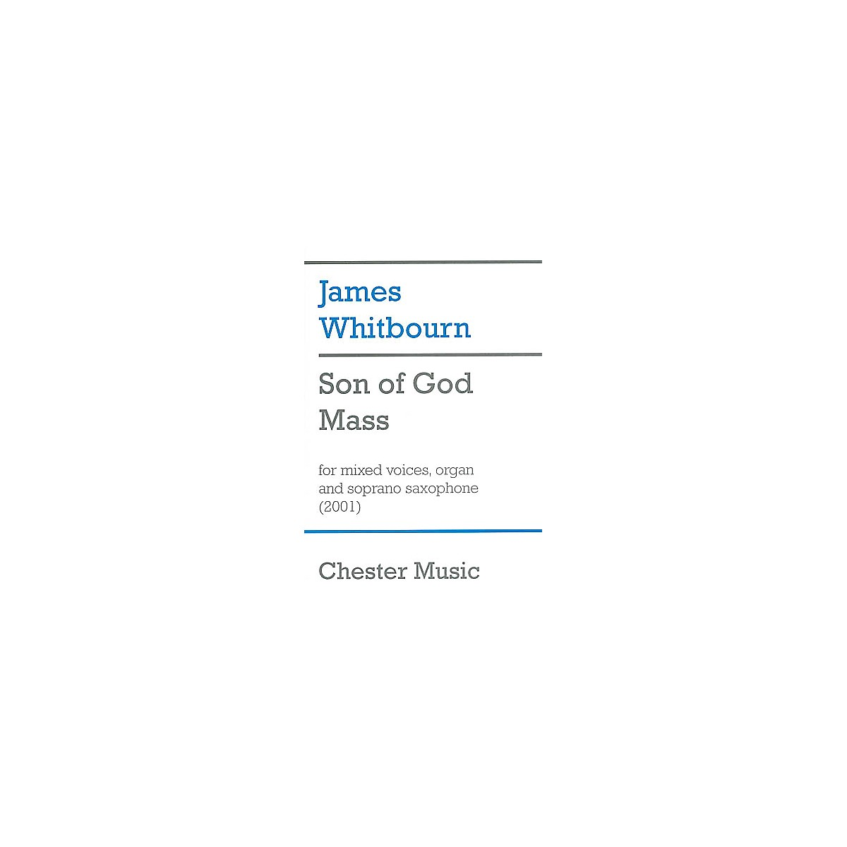 Chester Music Son of God Mass (for SATB Choir, Organ and Soprano Saxophone) SATB Composed by James Whitbourn