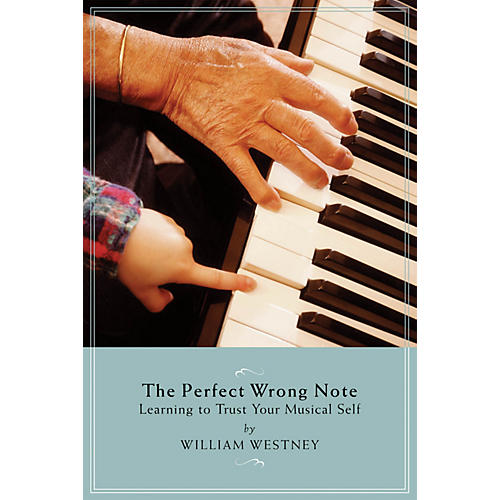 Amadeus Press The Perfect Wrong Note (Learning to Trust Your Musical Self) Amadeus Series Softcover by William Westney