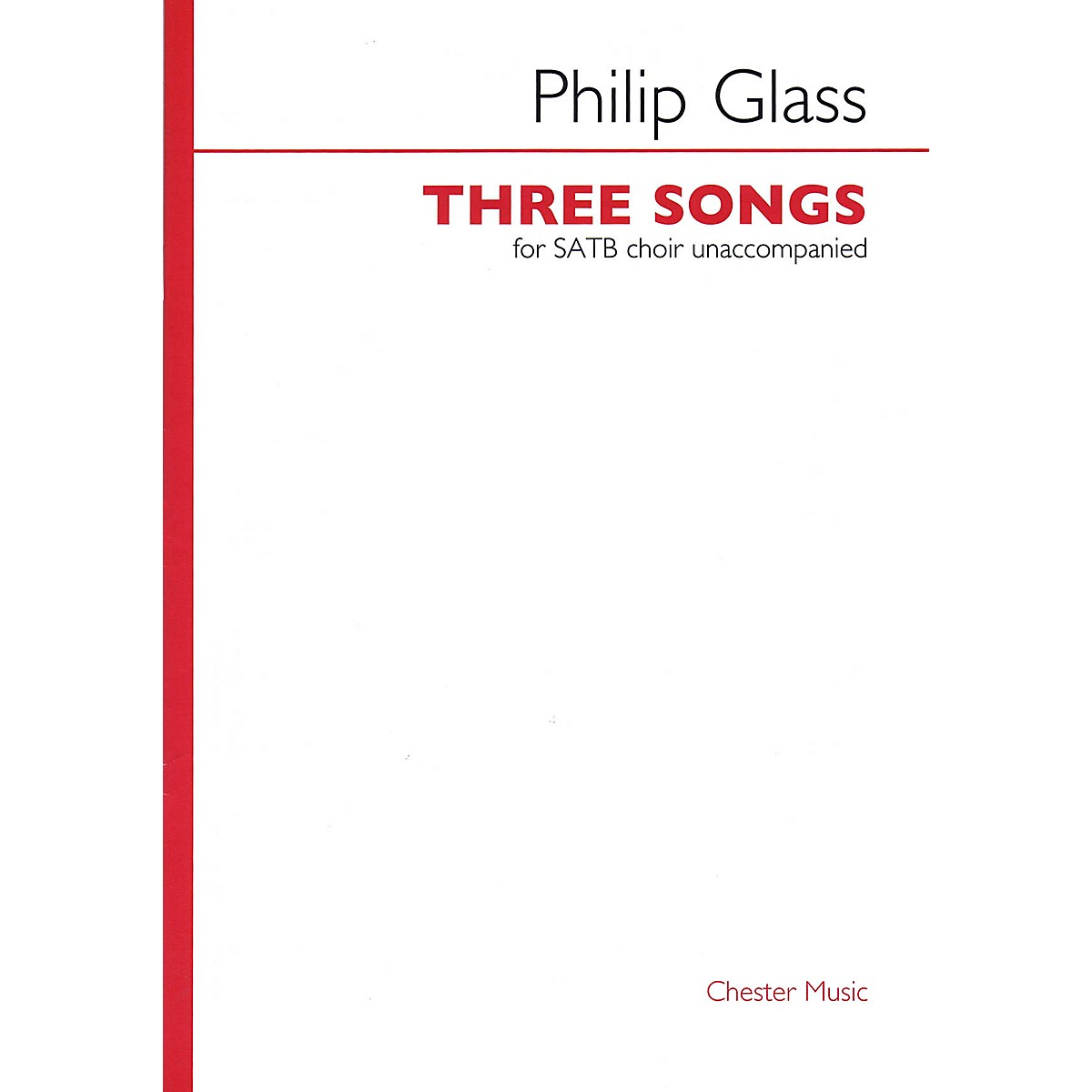 Chester Music Three Songs (for SATB unaccompanied choir) SATB a cappella Composed by Philip Glass